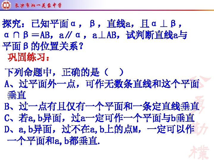 探究:已知平面α,β,直线a,且α⊥β, α∩β=AB,a∥α,a⊥AB,试判断直线a与 平面β的位置关系? 巩固练习: 下列命题中,正确的是( ) A、过平面外一点,可作无数条直线和这个平面 垂直 B、过一点有且仅有一个平面和一条定直线垂直 C、若a, b异面,过a一定可作一个平面与b垂直 D、a, b异面,过不在a, b上的点M,一定可以作 一个平面和a,