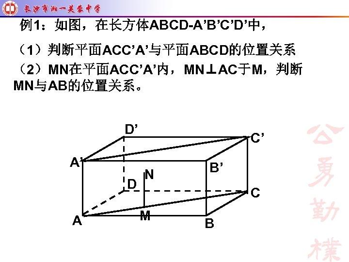 例1:如图,在长方体ABCD-A'B'C'D'中, (1)判断平面ACC'A'与平面ABCD的位置关系 (2)MN在平面ACC'A'内,MN⊥AC于M,判断 MN与AB的位置关系。 D' A' D A C' N B' C M B