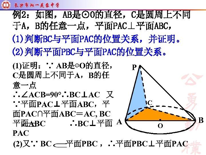 例2:如图,AB是⊙O的直径,C是圆周上不同 于A,B的任意一点,平面PAC⊥平面ABC, (1)判断BC与平面PAC的位置关系,并证明。 (2)判断平面PBC与平面PAC的位置关系。 (1)证明:∵ AB是⊙O的直径, P C是圆周上不同于A,B的任 意一点 ∴∠ACB=90°∴BC⊥AC 又 C ∵平面PAC⊥平面ABC,平 面PAC∩平面ABC=AC,
