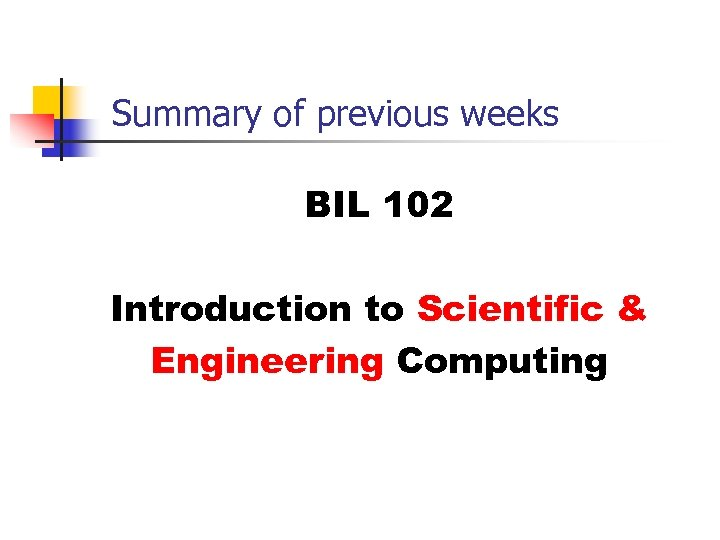 Summary of previous weeks BIL 102 Introduction to Scientific & Engineering Computing