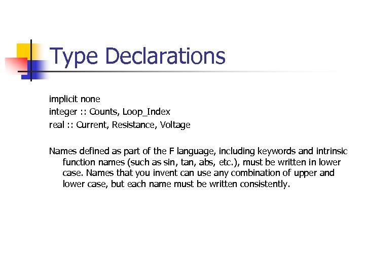 Type Declarations implicit none integer : : Counts, Loop_Index real : : Current, Resistance,