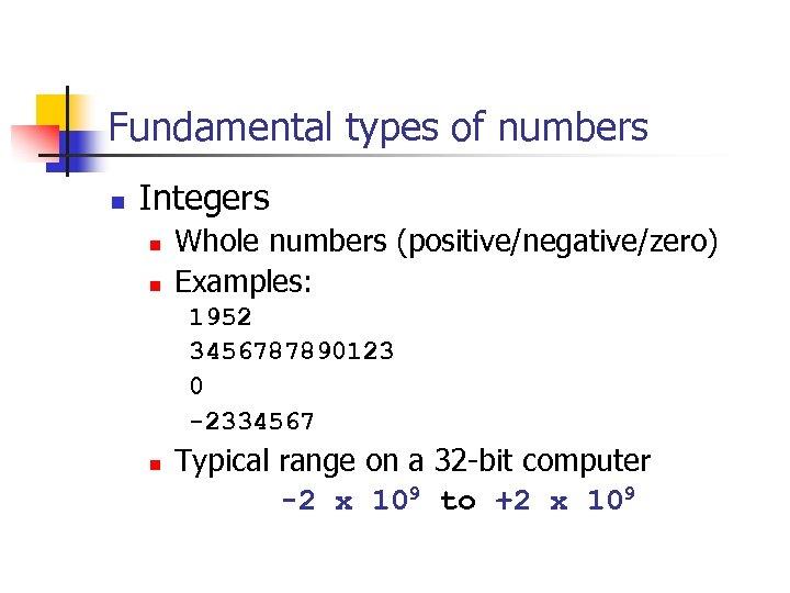 Fundamental types of numbers n Integers n n Whole numbers (positive/negative/zero) Examples: 1952 3456787890123