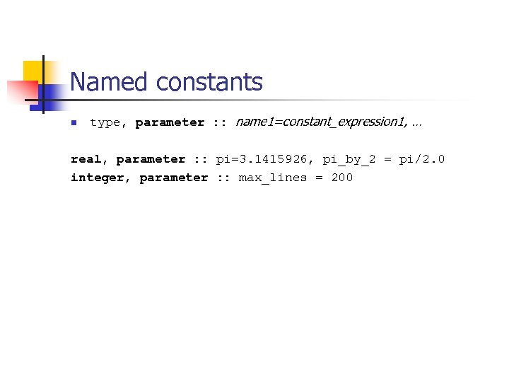 Named constants n type, parameter : : name 1=constant_expression 1, … real, parameter :