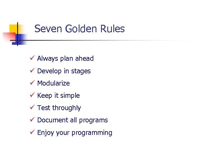 Seven Golden Rules ü Always plan ahead ü Develop in stages ü Modularize ü
