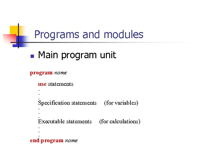 Programs and modules n Main program unit program name use statements. . . Specification