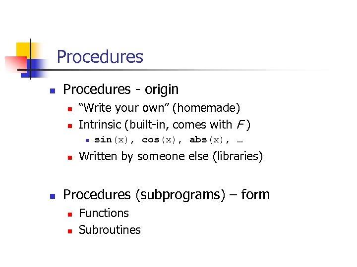 """Procedures n Procedures - origin n n """"Write your own"""" (homemade) Intrinsic (built-in, comes"""