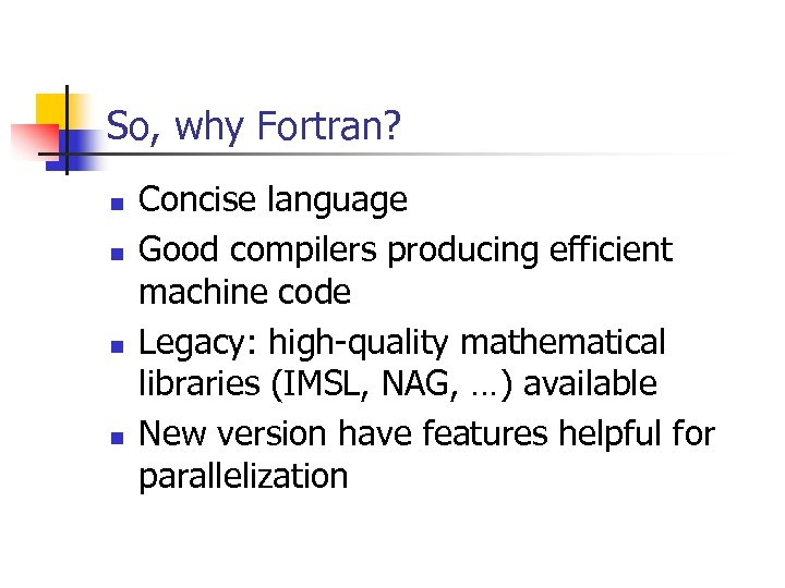 So, why Fortran? n n Concise language Good compilers producing efficient machine code Legacy: