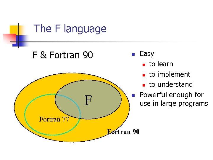 The F language F & Fortran 90 F n n Easy n to learn
