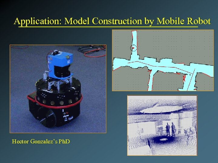 Application: Model Construction by Mobile Robot Hector Gonzalez's Ph. D