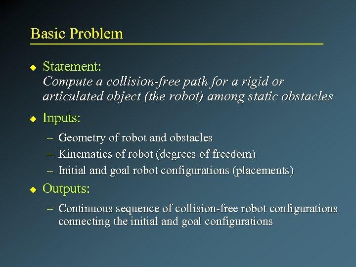 Basic Problem u u Statement: Compute a collision-free path for a rigid or articulated