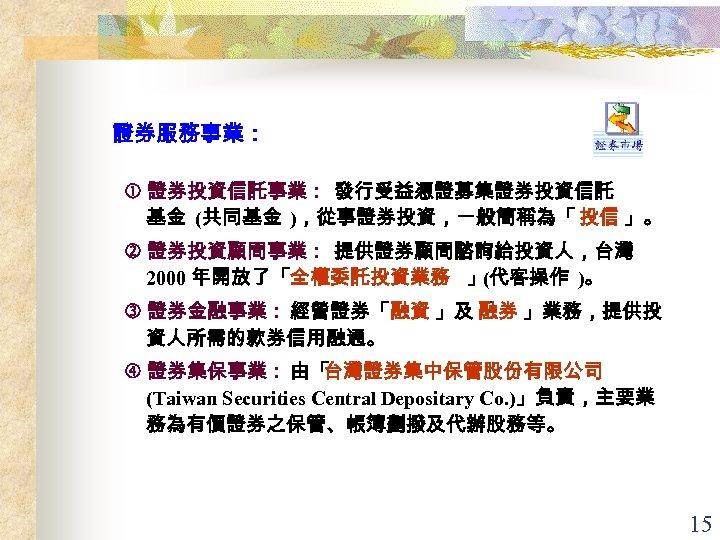 證券服務事業: 證券投資信託事業: 發行受益憑證募集證券投資信託 基金 (共同基金 ),從事證券投資,一般簡稱為「 投信 」。 證券投資顧問事業: 提供證券顧問諮詢給投資人,台灣 2000 年開放了「全權委託投資業務 」(代客操作 )。