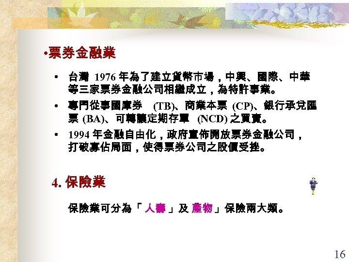 • 票券金融業 • 台灣 1976 年為了建立貨幣市場,中興、國際、中華 等三家票券金融公司相繼成立,為特許事業。 • 專門從事國庫券 (TB)、商業本票 (CP)、銀行承兌匯 票 (BA)、可轉讓定期存單