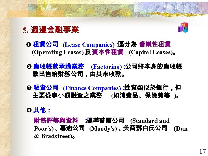 5. 週邊金融事業 租賃公司 (Lease Companies): 區分為 營業性租賃 (Operating Leases) 及 資本性租賃 (Capital Leases)。 應收帳款承購業務