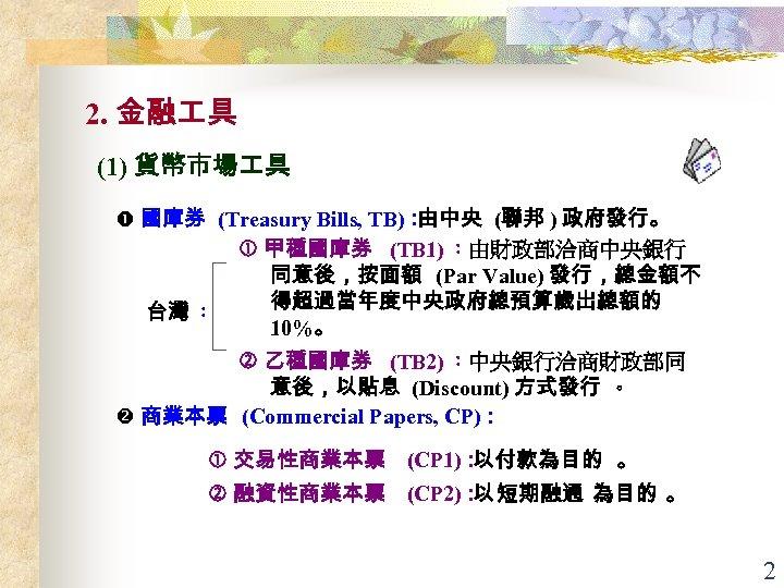 2. 金融 具 (1) 貨幣市場 具 國庫券 (Treasury Bills, TB): 由中央 (聯邦 ) 政府發行。