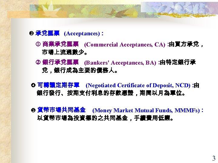 承兌匯票 (Acceptances): 商業承兌匯票 (Commercial Acceptances, CA): 由買方承兌, 市場上流通數少。 銀行承兌匯票 (Bankers' Acceptances, BA): 由特定銀行承