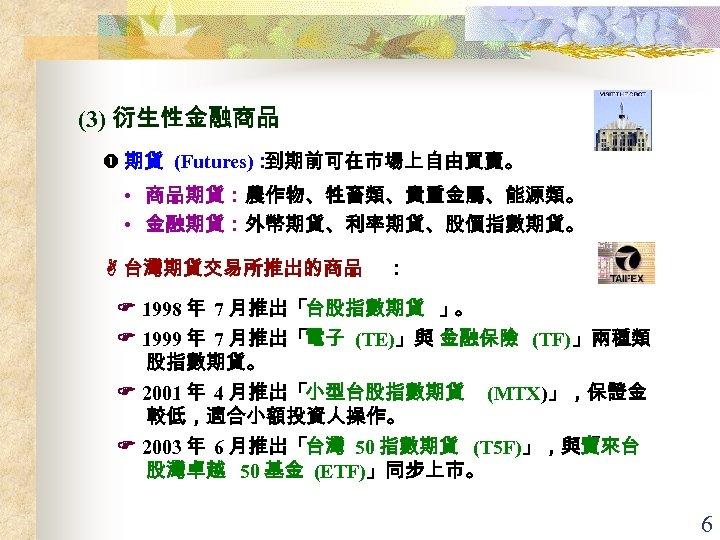 (3) 衍生性金融商品 期貨 (Futures): 到期前可在市場上自由買賣。 • 商品期貨:農作物、牲畜類、貴重金屬、能源類。 • 金融期貨:外幣期貨、利率期貨、股價指數期貨。 台灣期貨交易所推出的商品 : 1998 年 7