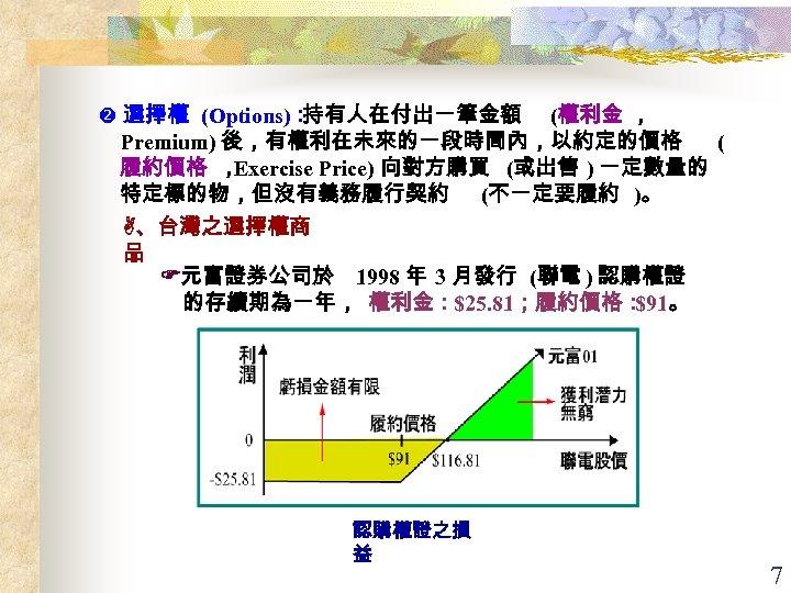 選擇權 (Options): 持有人在付出一筆金額 (權利金 , Premium) 後,有權利在未來的一段時間內,以約定的價格 ( 履約價格 , Exercise Price) 向對方購買