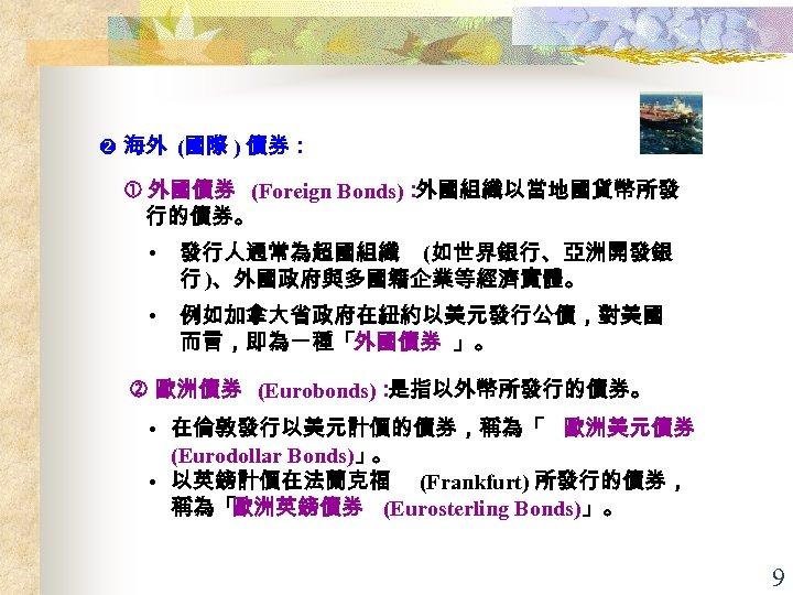海外 (國際 ) 債券: 外國債券 (Foreign Bonds): 外國組織以當地國貨幣所發 行的債券。 • 發行人通常為超國組織 (如世界銀行、亞洲開發銀 行