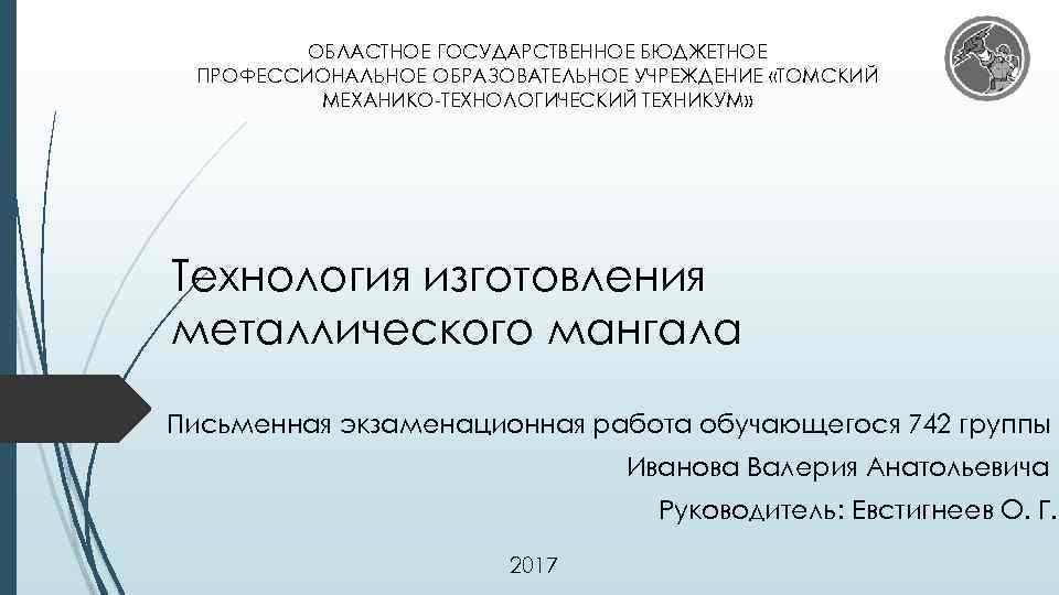 ОБЛАСТНОЕ ГОСУДАРСТВЕННОЕ БЮДЖЕТНОЕ ПРОФЕССИОНАЛЬНОЕ ОБРАЗОВАТЕЛЬНОЕ УЧРЕЖДЕНИЕ «ТОМСКИЙ МЕХАНИКО-ТЕХНОЛОГИЧЕСКИЙ ТЕХНИКУМ» Технология изготовления металлического мангала Письменная