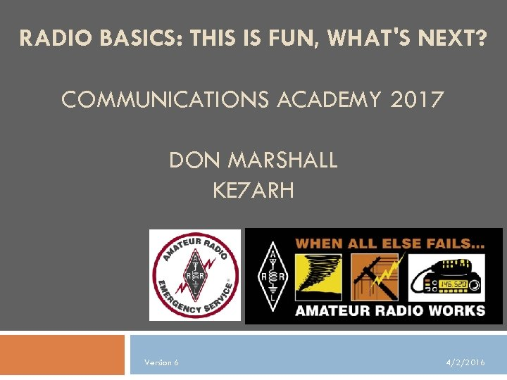 RADIO BASICS: THIS IS FUN, WHAT'S NEXT? COMMUNICATIONS ACADEMY 2017 DON MARSHALL KE 7