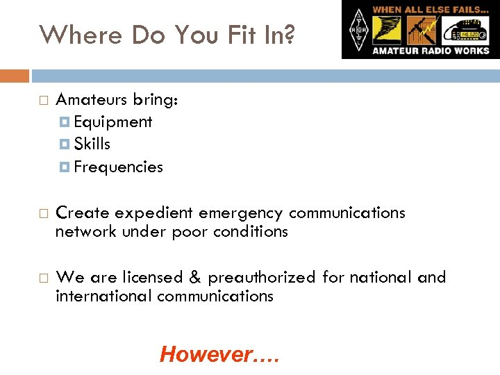 Where Do You Fit In? Amateurs bring: Equipment Skills Frequencies Create expedient emergency communications