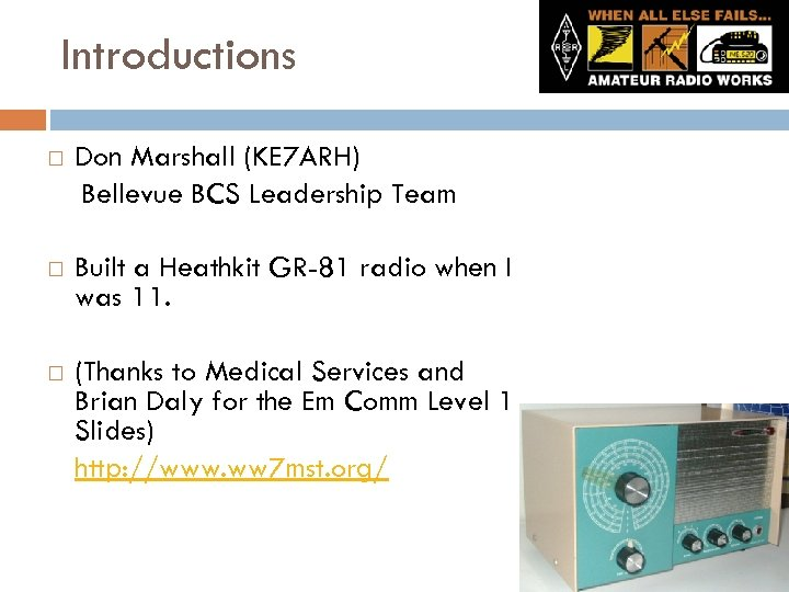 Introductions Don Marshall (KE 7 ARH) Bellevue BCS Leadership Team Built a Heathkit GR-81