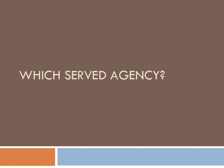 WHICH SERVED AGENCY?
