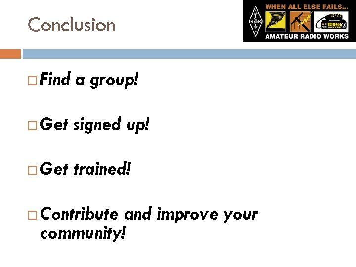 Conclusion Find a group! Get signed up! Get trained! Contribute and improve your community!