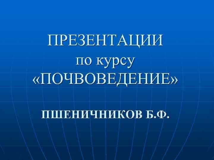 ПРЕЗЕНТАЦИИ по курсу «ПОЧВОВЕДЕНИЕ» ПШЕНИЧНИКОВ Б. Ф.
