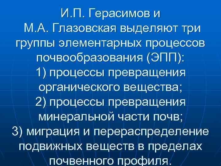 И. П. Герасимов и М. А. Глазовская выделяют три группы элементарных процессов почвообразования (ЭПП):