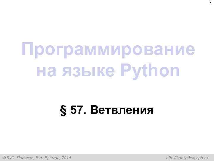 1 Программирование на языке Python § 57. Ветвления К. Ю. Поляков, Е. А. Ерёмин,