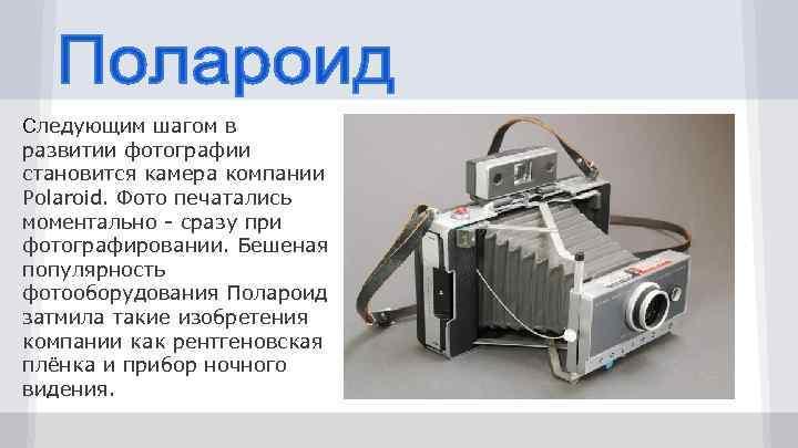 Следующим шагом в развитии фотографии становится камера компании Polaroid. Фото печатались моментально - сразу