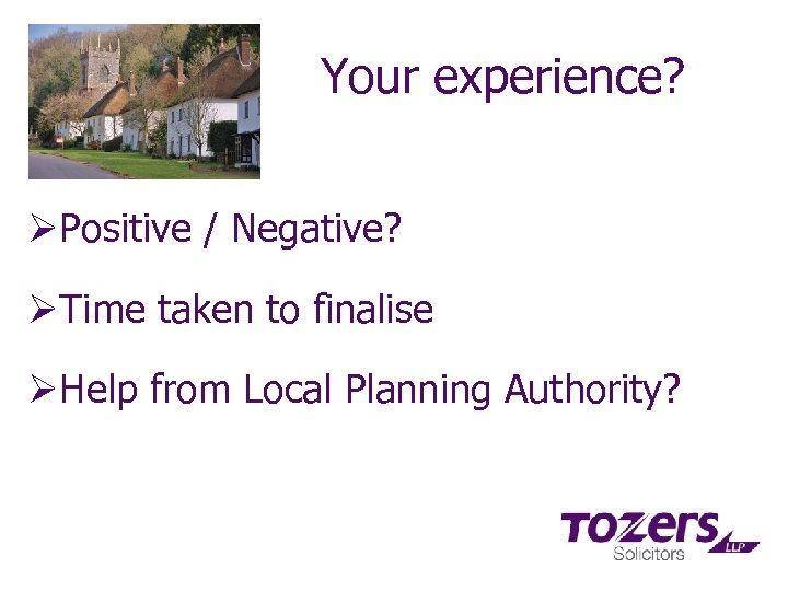 Your experience? ØPositive / Negative? ØTime taken to finalise ØHelp from Local Planning Authority?