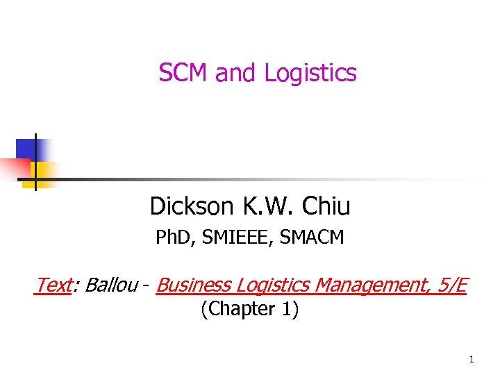 SCM and Logistics Dickson K. W. Chiu Ph. D, SMIEEE, SMACM Text: Ballou -