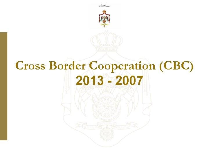 Cross Border Cooperation (CBC) 2013 - 2007