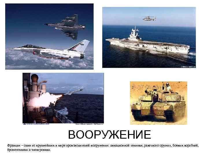 ВООРУЖЕНИЕ Франция – один из крупнейших в мире производителей вооружения: авиационной техники, ракетного оружия,
