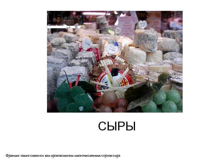 СЫРЫ Франция также славится как производитель многочисленных сортов сыра
