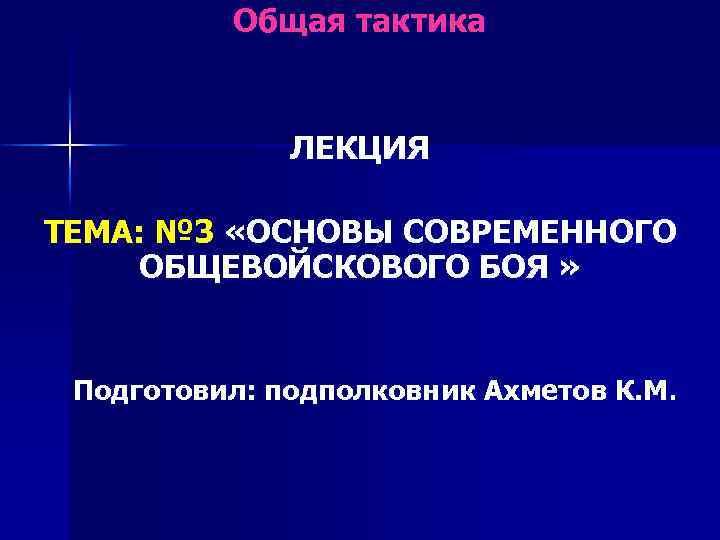 Общая тактика ЛЕКЦИЯ ТЕМА: № 3 «ОСНОВЫ СОВРЕМЕННОГО ОБЩЕВОЙСКОВОГО БОЯ » Подготовил: подполковник Ахметов