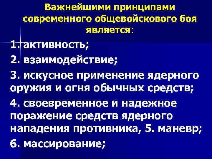 Важнейшими принципами современного общевойскового боя является: 1. активность; 2. взаимодействие; 3. искусное применение ядерного