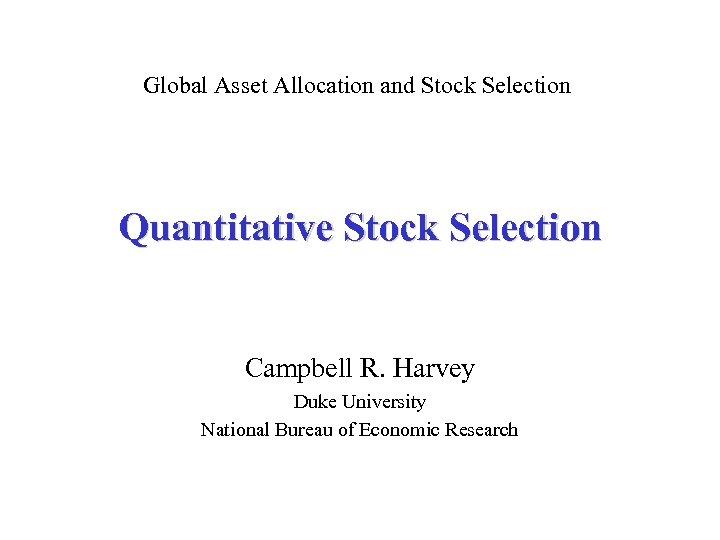 Global Asset Allocation and Stock Selection Quantitative Stock Selection Campbell R. Harvey Duke University