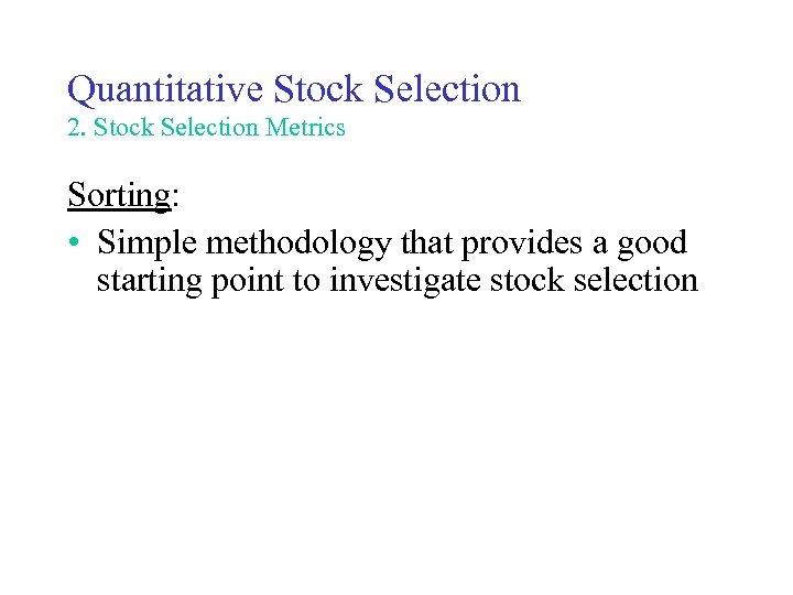 Quantitative Stock Selection 2. Stock Selection Metrics Sorting: • Simple methodology that provides a