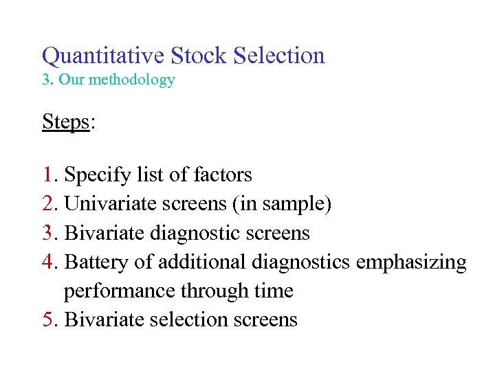 Quantitative Stock Selection 3. Our methodology Steps: 1. Specify list of factors 2. Univariate