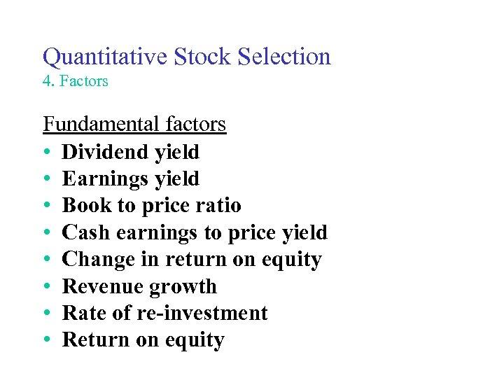 Quantitative Stock Selection 4. Factors Fundamental factors • Dividend yield • Earnings yield •