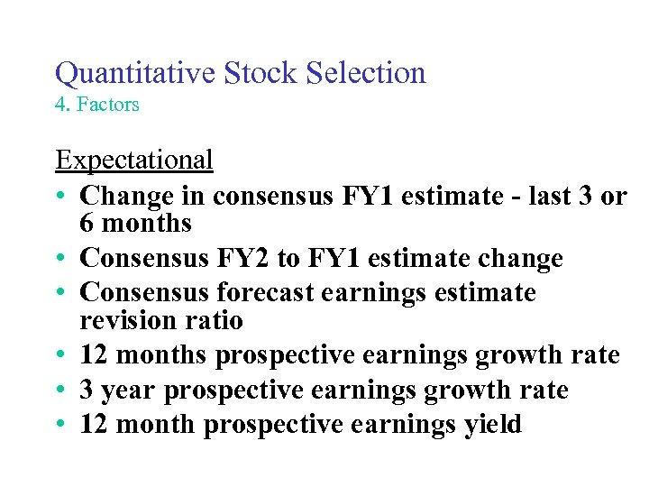 Quantitative Stock Selection 4. Factors Expectational • Change in consensus FY 1 estimate -