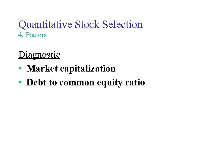 Quantitative Stock Selection 4. Factors Diagnostic • Market capitalization • Debt to common equity
