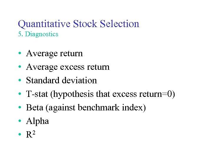 Quantitative Stock Selection 5. Diagnostics • • Average return Average excess return Standard deviation