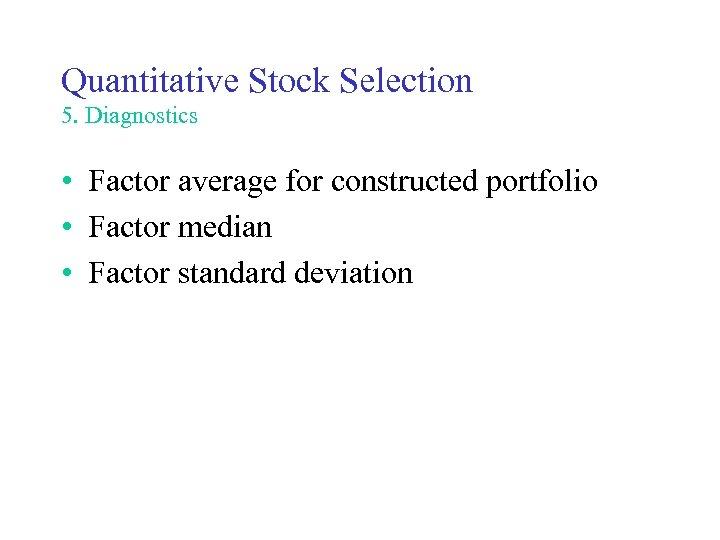 Quantitative Stock Selection 5. Diagnostics • Factor average for constructed portfolio • Factor median