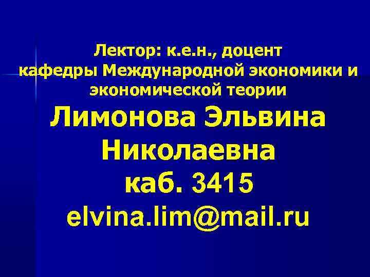 Лектор: к. е. н. , доцент кафедры Международной экономики и экономической теории Лимонова Эльвина