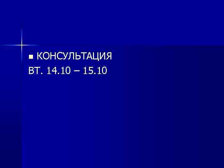 КОНСУЛЬТАЦИЯ ВТ. 14. 10 – 15. 10 n
