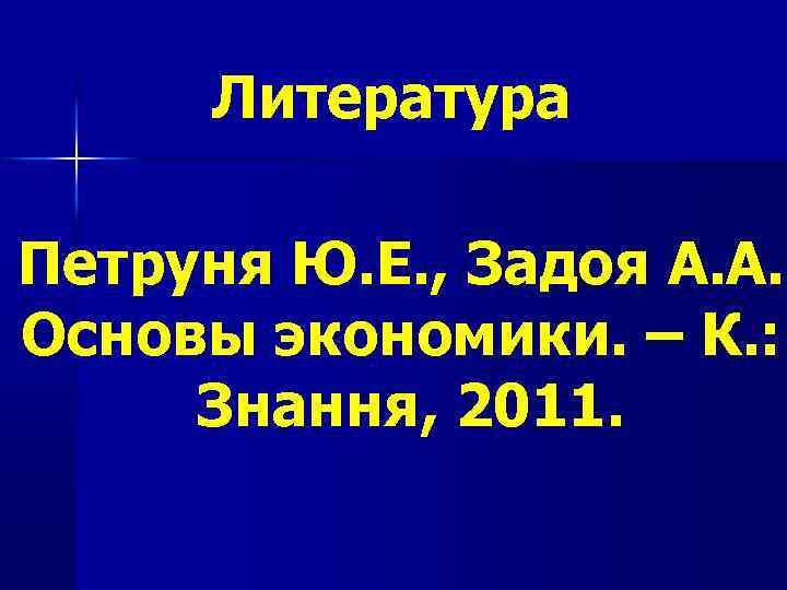 Литература Петруня Ю. Е. , Задоя А. А. Основы экономики. – К. : Знання,